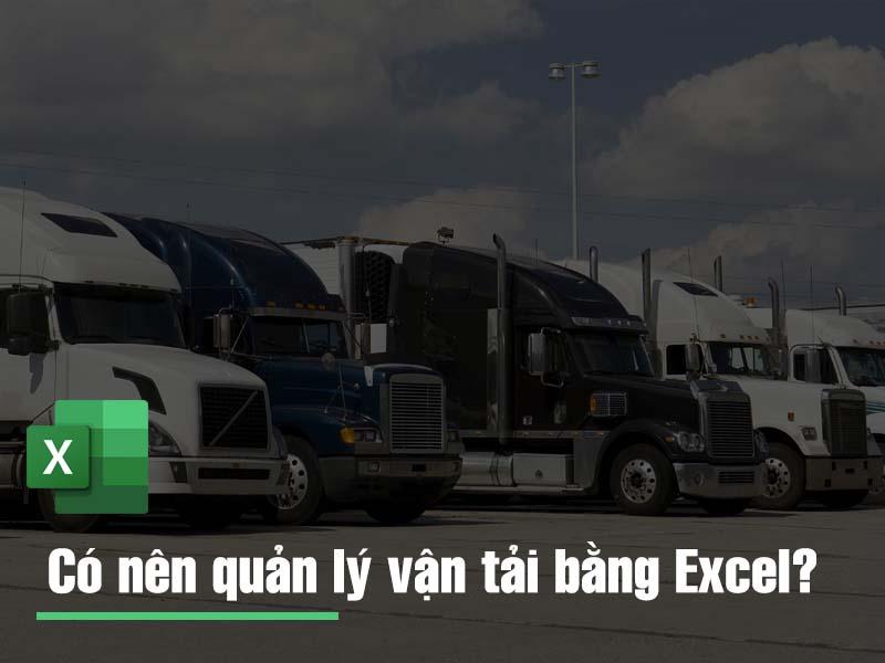 Kinh nghiệm quản lý vận tải: Có nên quản lý vận tải bằng file Excel?