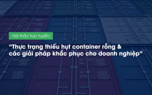 """Hội thảo trực tuyến: """"Thực trạng thiếu hụt container rỗng & các giải pháp khắc phục cho doanh nghiệp"""""""