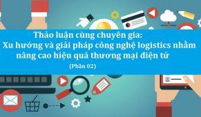 Thảo luận cùng chuyên gia: Xu hướng và giải pháp công nghệ logistics nhằm nâng cao hiệu quả thương mại điện tử (Phần 02)